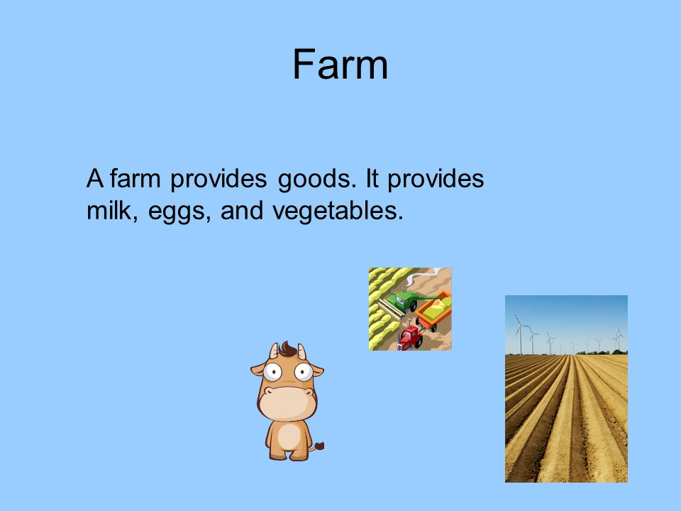 Farm A farm provides goods. It provides milk, eggs, and vegetables.