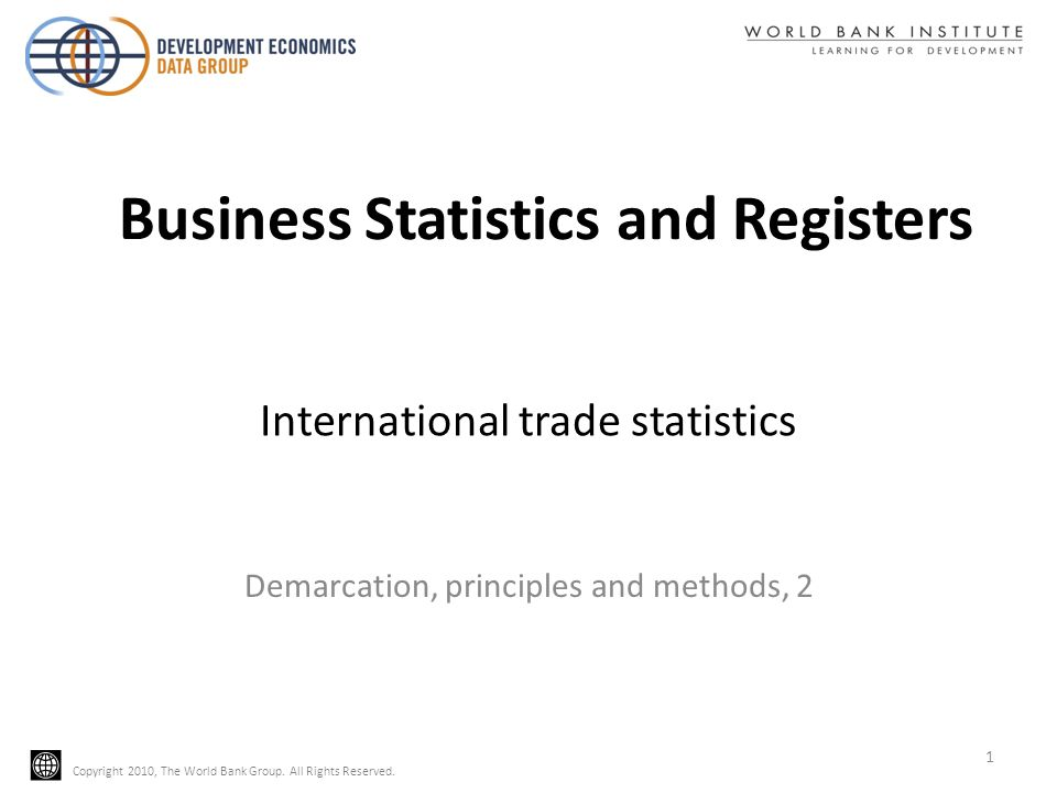 Copyright 2010, The World Bank Group. All Rights Reserved. International trade statistics Demarcation, principles and methods, 2 1 Business Statistics