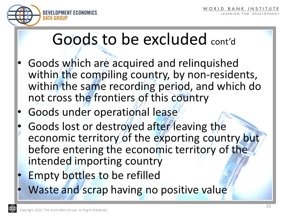 Copyright 2010, The World Bank Group. All Rights Reserved. Goods to be excluded contd Goods which are acquired and relinquished within the compiling c