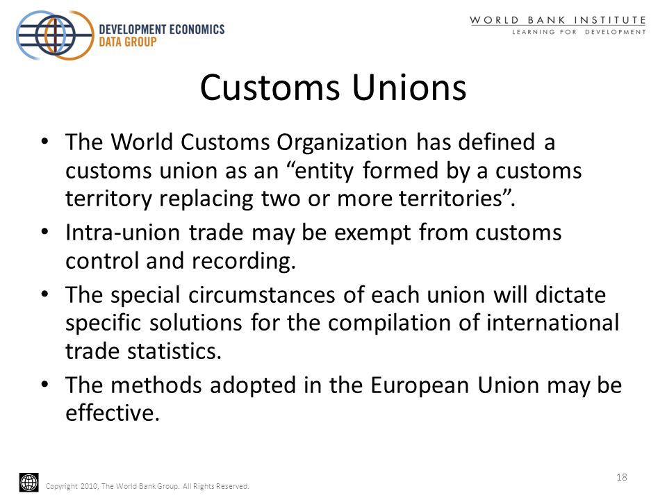 Copyright 2010, The World Bank Group. All Rights Reserved. Customs Unions The World Customs Organization has defined a customs union as an entity form