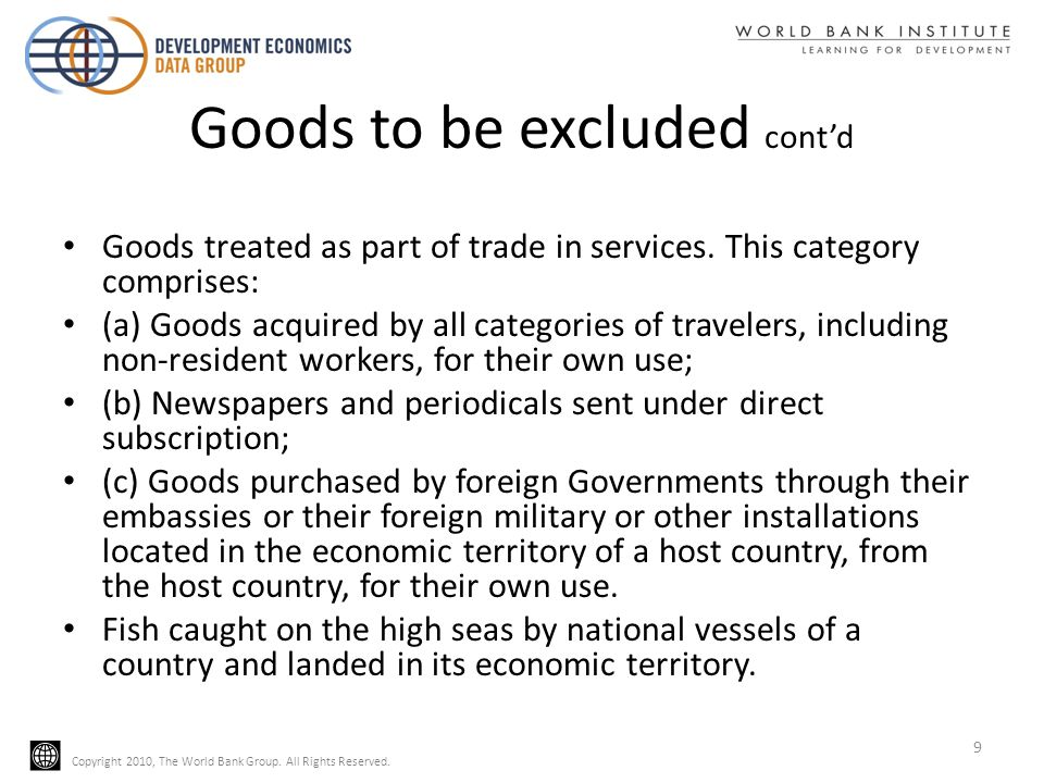 Copyright 2010, The World Bank Group. All Rights Reserved. Goods to be excluded contd Goods treated as part of trade in services. This category compri