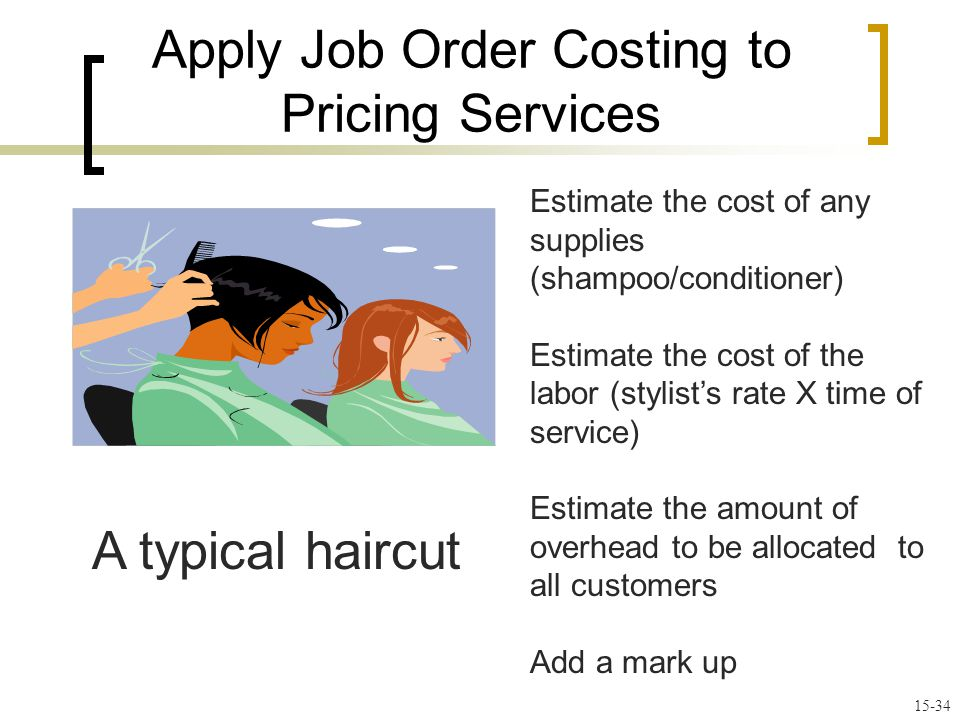 Apply Job Order Costing to Pricing Services Estimate the cost of any supplies (shampoo/conditioner) Estimate the cost of the labor (stylists rate X time of service) Estimate the amount of overhead to be allocated to all customers Add a mark up A typical haircut 15-34
