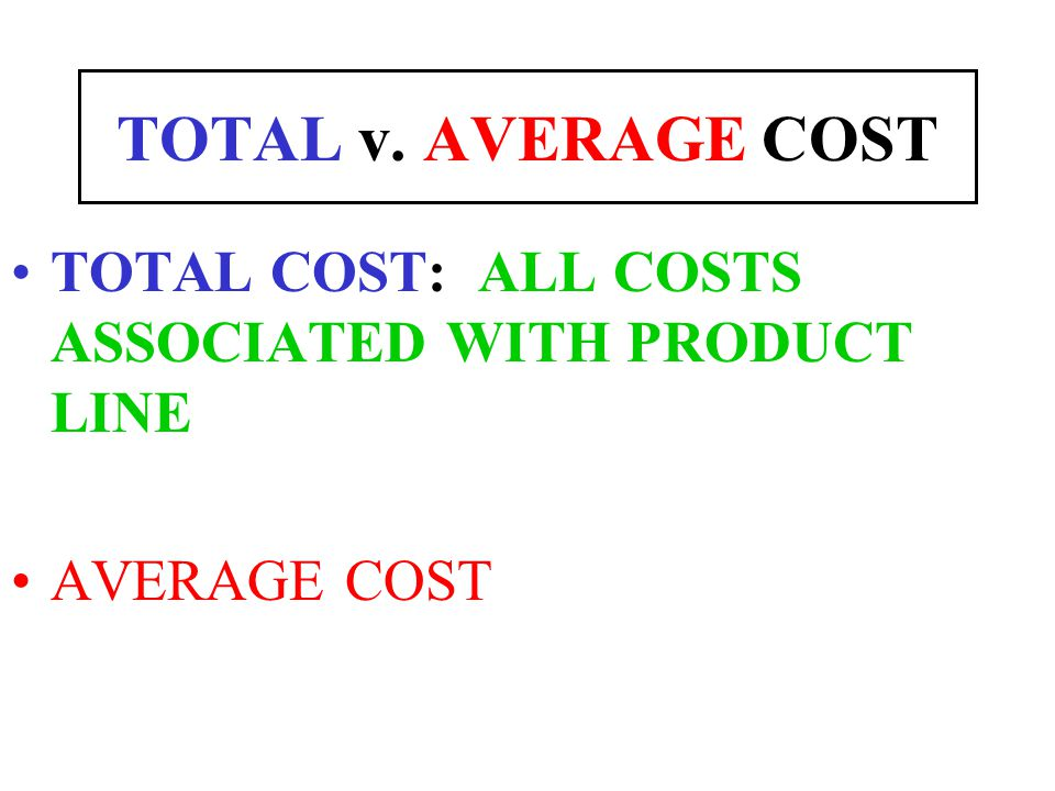 TOTAL v. AVERAGE COST TOTAL COST: ALL COSTS ASSOCIATED WITH PRODUCT LINE AVERAGE COST