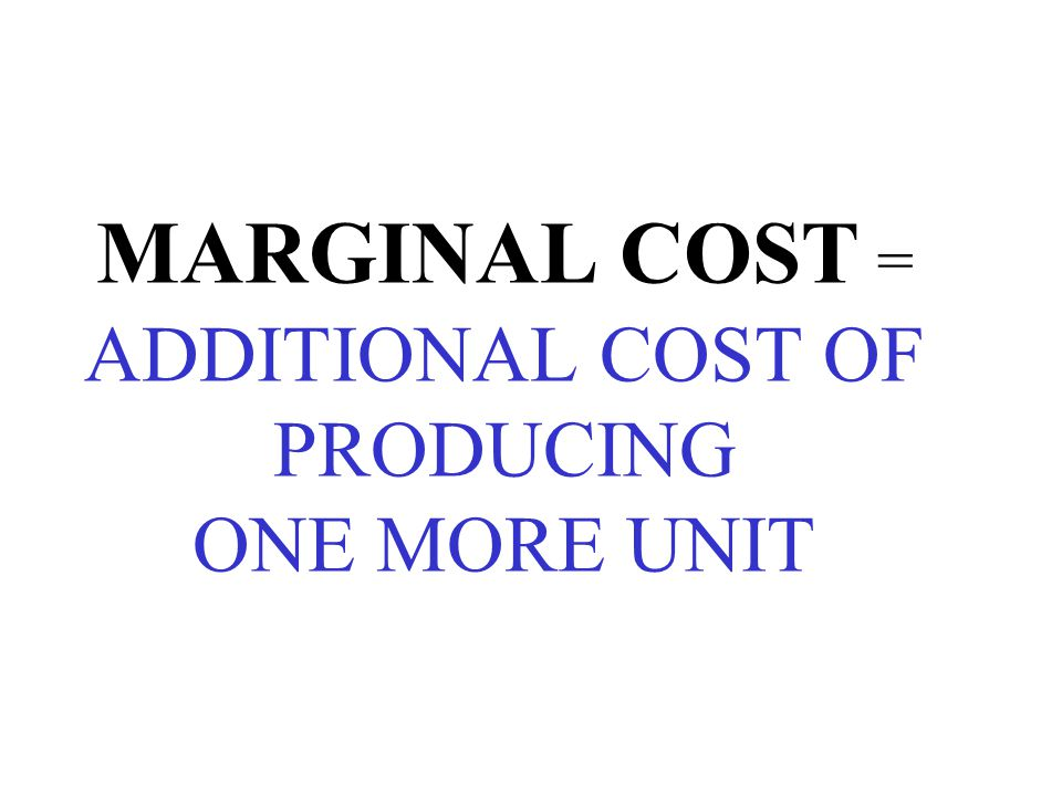 MARGINAL COST = ADDITIONAL COST OF PRODUCING ONE MORE UNIT