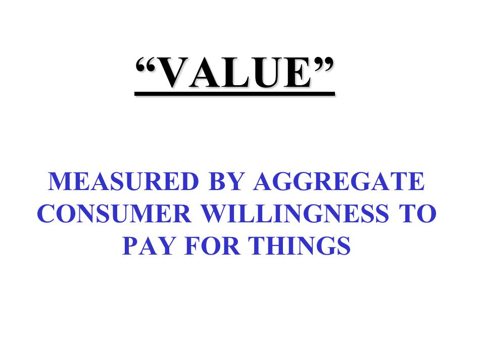 VALUE MEASURED BY AGGREGATE CONSUMER WILLINGNESS TO PAY FOR THINGS