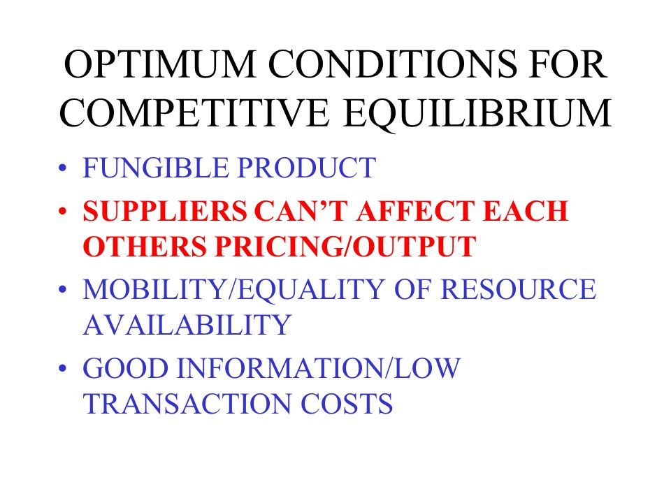 OPTIMUM CONDITIONS FOR COMPETITIVE EQUILIBRIUM FUNGIBLE PRODUCT SUPPLIERS CANT AFFECT EACH OTHERS PRICING/OUTPUT MOBILITY/EQUALITY OF RESOURCE AVAILABILITY GOOD INFORMATION/LOW TRANSACTION COSTS
