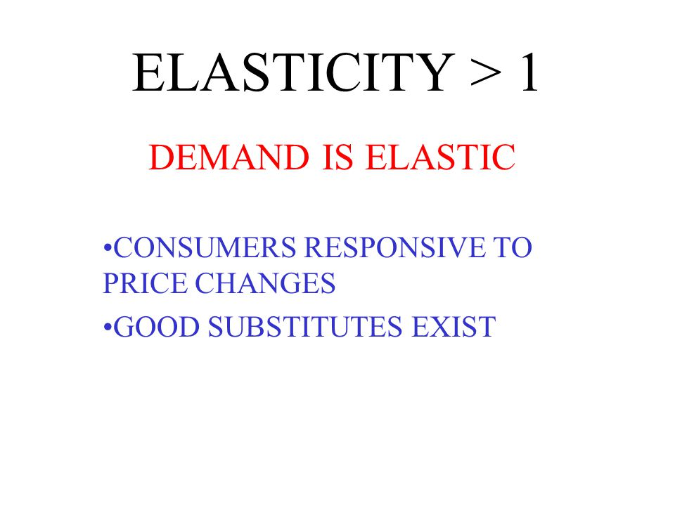 ELASTICITY > 1 DEMAND IS ELASTIC CONSUMERS RESPONSIVE TO PRICE CHANGES GOOD SUBSTITUTES EXIST