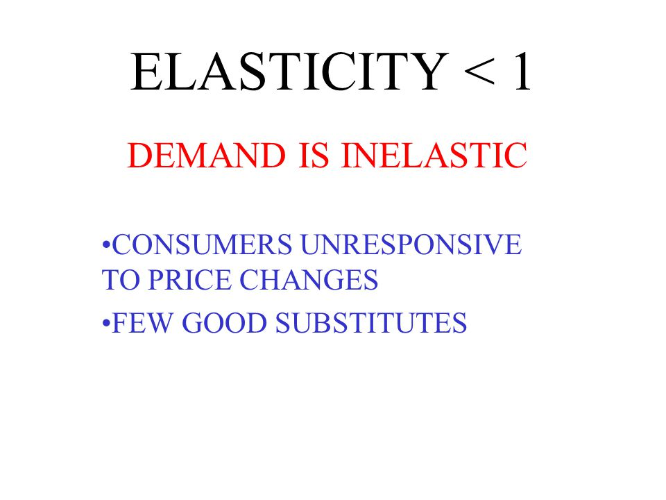 ELASTICITY < 1 DEMAND IS INELASTIC CONSUMERS UNRESPONSIVE TO PRICE CHANGES FEW GOOD SUBSTITUTES