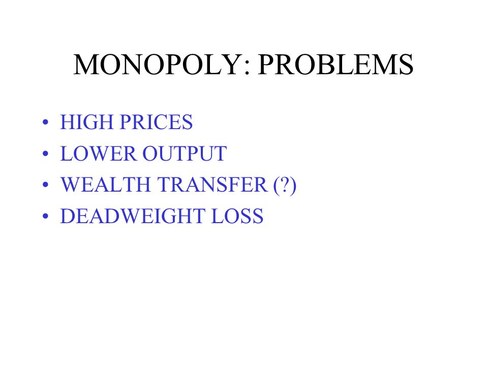 MONOPOLY: PROBLEMS HIGH PRICES LOWER OUTPUT WEALTH TRANSFER ( ) DEADWEIGHT LOSS