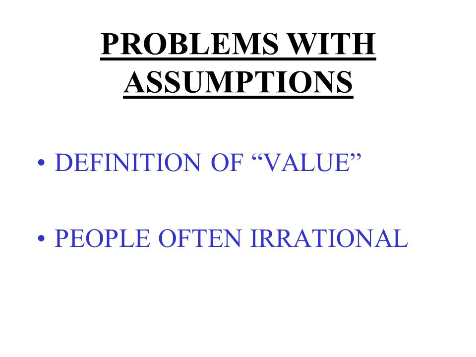 PROBLEMS WITH ASSUMPTIONS DEFINITION OF VALUE –CONSUMER CULTURE –DEPENDS ON INCOME DISTRIBUTION –MORE $ = MORE VOTES