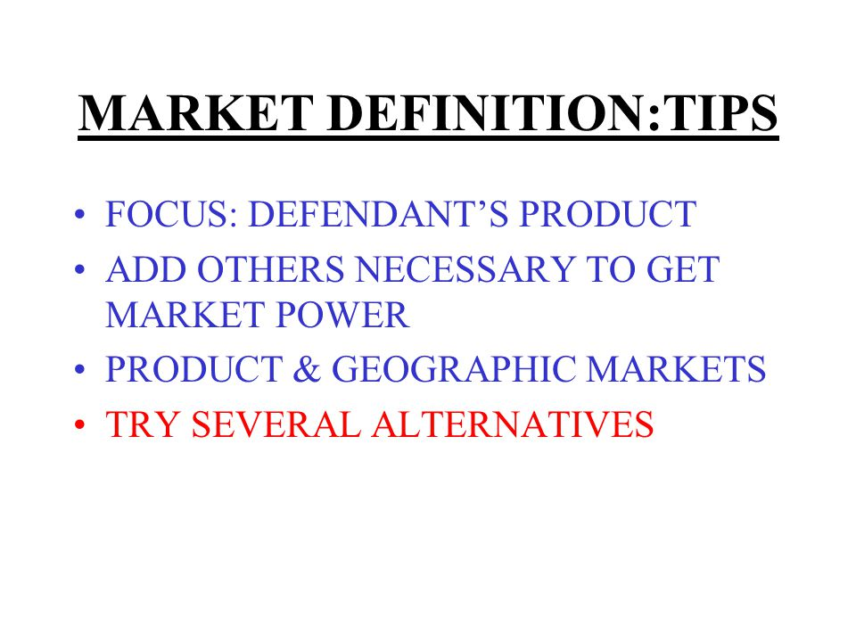 MARKET DEFINITION:TIPS FOCUS: DEFENDANTS PRODUCT ADD OTHERS NECESSARY TO GET MARKET POWER PRODUCT & GEOGRAPHIC MARKETS TRY SEVERAL ALTERNATIVES ART NOT SCIENCE