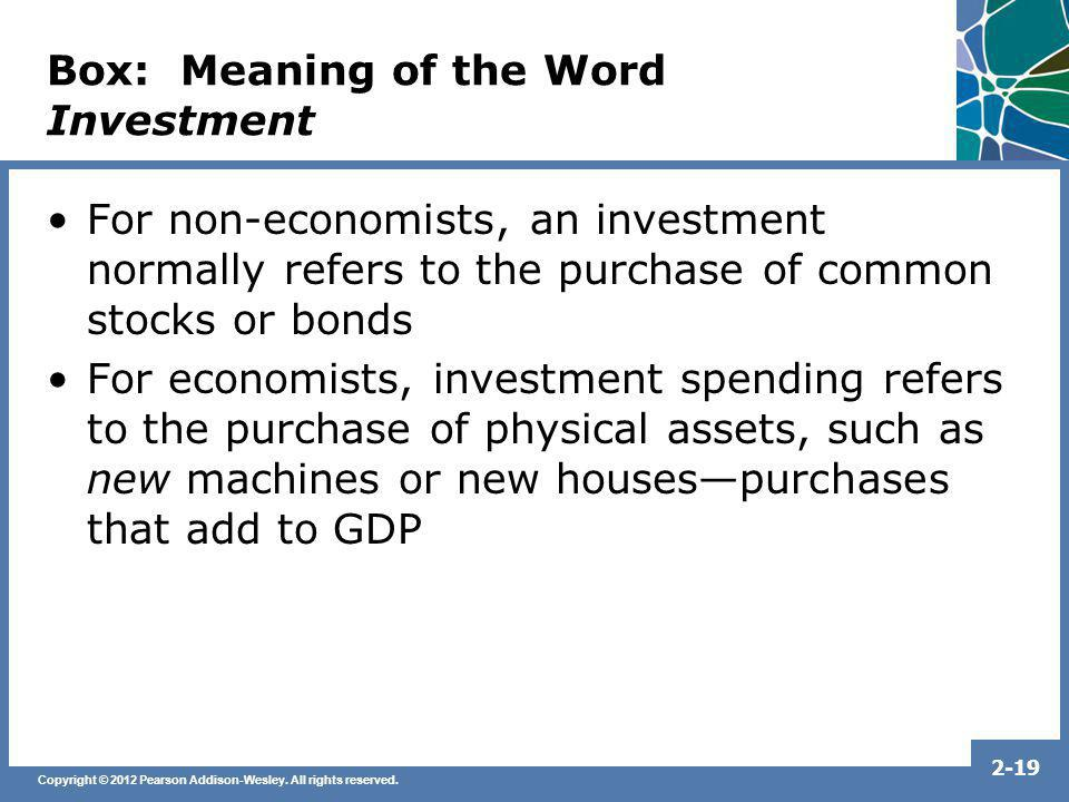 Copyright © 2012 Pearson Addison-Wesley. All rights reserved. 2-19 Box: Meaning of the Word Investment For non-economists, an investment normally refe