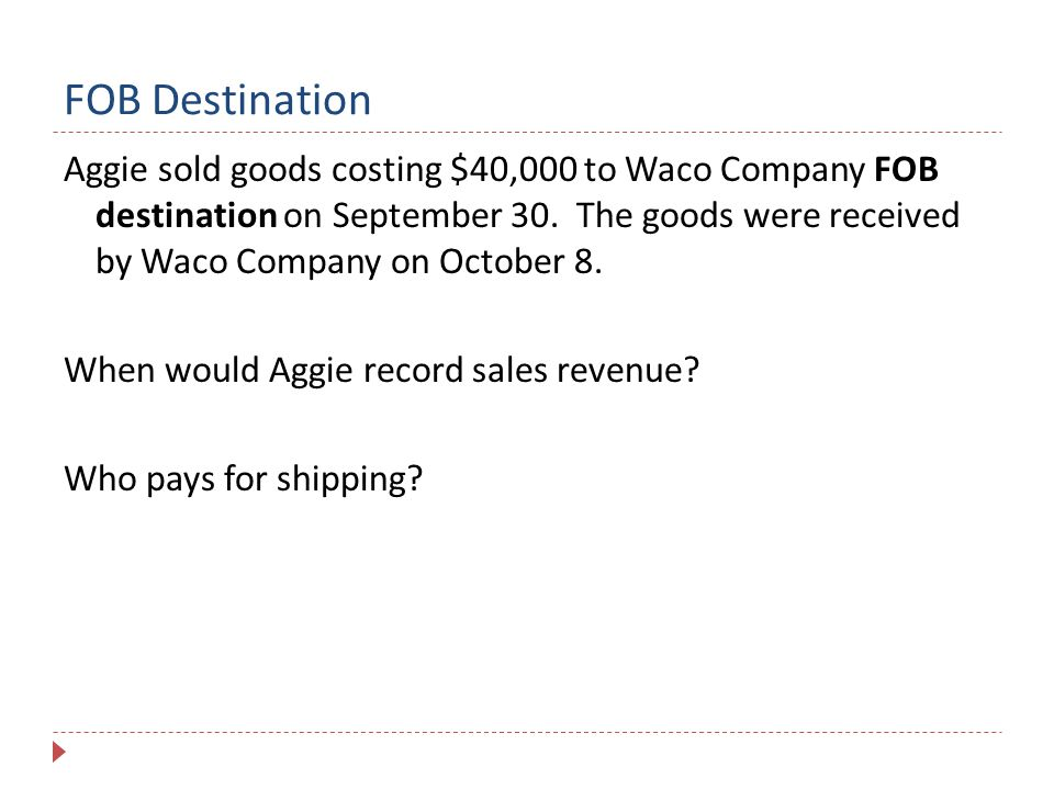 FOB Destination Aggie sold goods costing $40,000 to Waco Company FOB destination on September 30. The goods were received by Waco Company on October 8