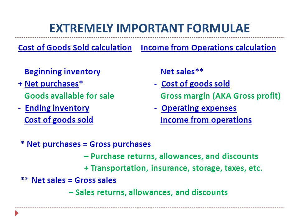 EXTREMELY IMPORTANT FORMULAE Cost of Goods Sold calculation Income from Operations calculation Beginning inventory Net sales** + Net purchases* - Cost