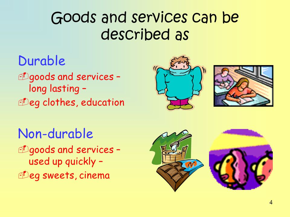4 Goods and services can be described as Durable goods and services – long lasting – eg clothes, education Non-durable goods and services – used up qu