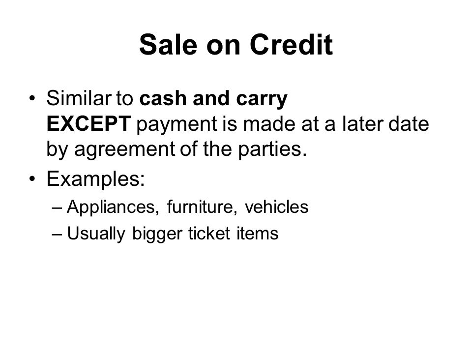 Sale on Credit Similar to cash and carry EXCEPT payment is made at a later date by agreement of the parties.