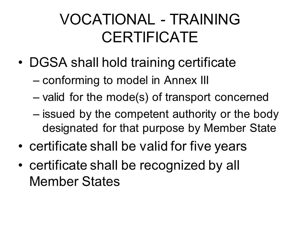 VOCATIONAL - TRAINING CERTIFICATE DGSA shall hold training certificate –conforming to model in Annex III –valid for the mode(s) of transport concerned