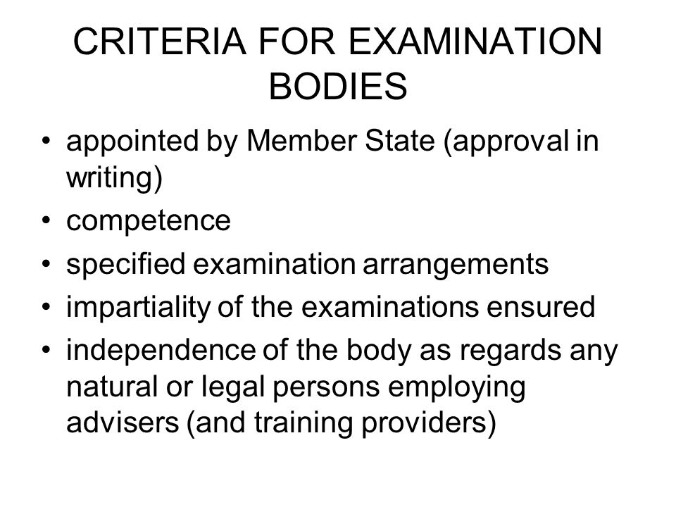 CRITERIA FOR EXAMINATION BODIES appointed by Member State (approval in writing) competence specified examination arrangements impartiality of the exam