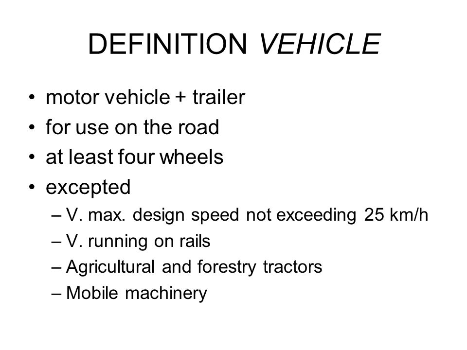 DEFINITION VEHICLE motor vehicle + trailer for use on the road at least four wheels excepted –V. max. design speed not exceeding 25 km/h –V. running o