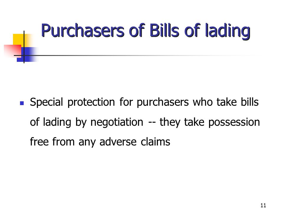 11 Purchasers of Bills of lading Special protection for purchasers who take bills of lading by negotiation -- they take possession free from any adver