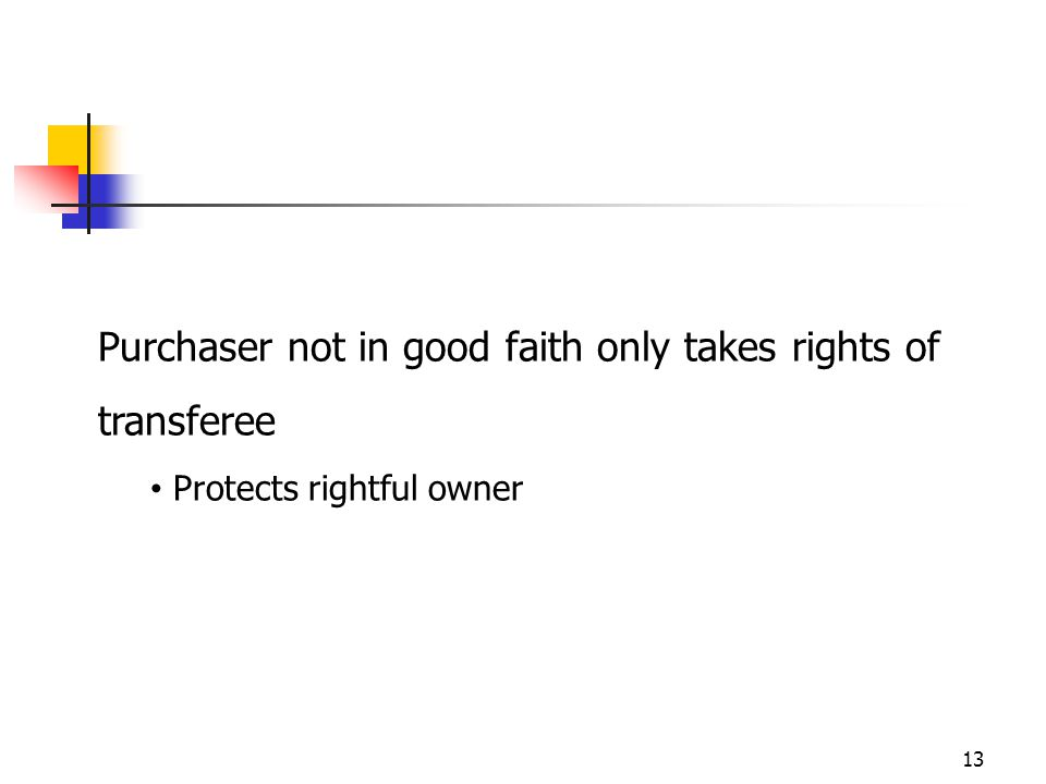 13 Purchaser not in good faith only takes rights of transferee Protects rightful owner