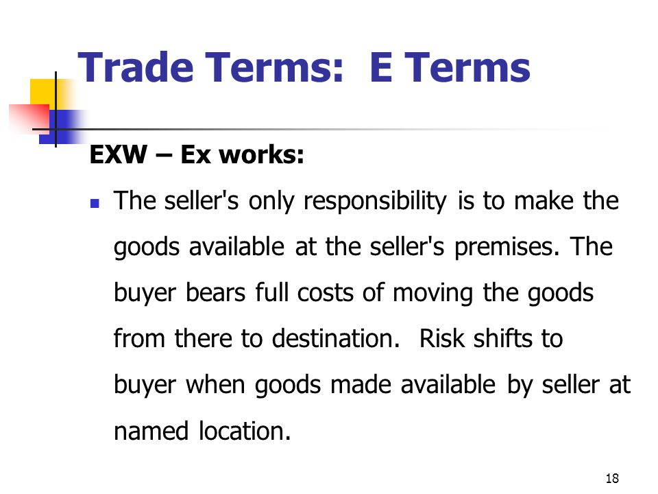 18 Trade Terms: E Terms EXW – Ex works: The seller s only responsibility is to make the goods available at the seller s premises.