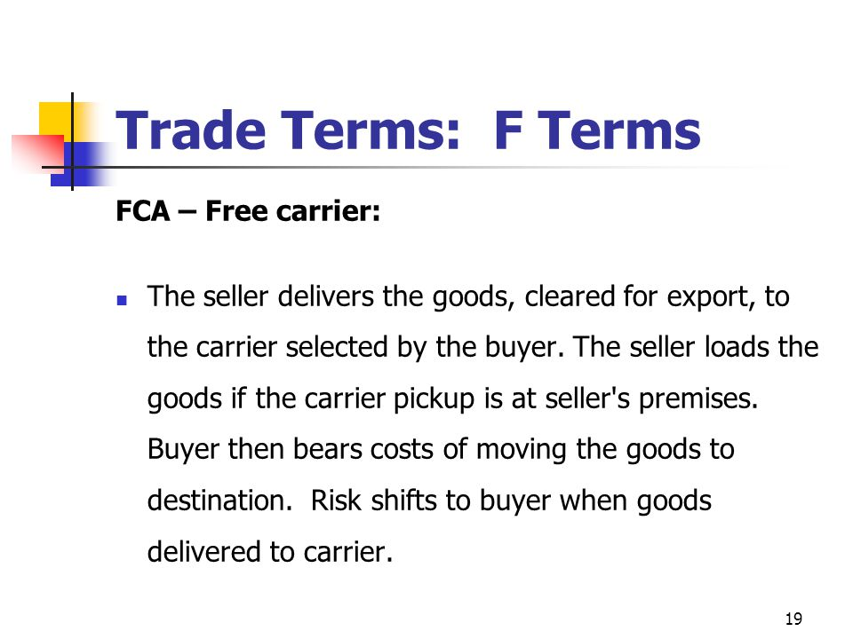 19 Trade Terms: F Terms FCA – Free carrier: The seller delivers the goods, cleared for export, to the carrier selected by the buyer. The seller loads