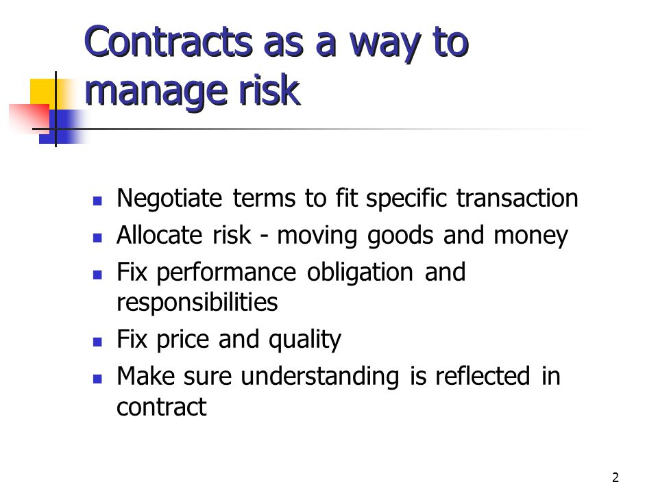 2 Contracts as a way to manage risk Negotiate terms to fit specific transaction Allocate risk - moving goods and money Fix performance obligation and responsibilities Fix price and quality Make sure understanding is reflected in contract