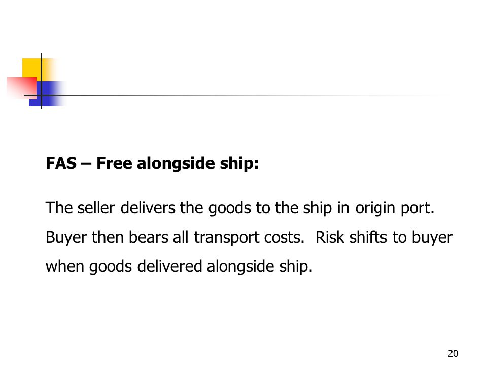 20 FAS – Free alongside ship: The seller delivers the goods to the ship in origin port.