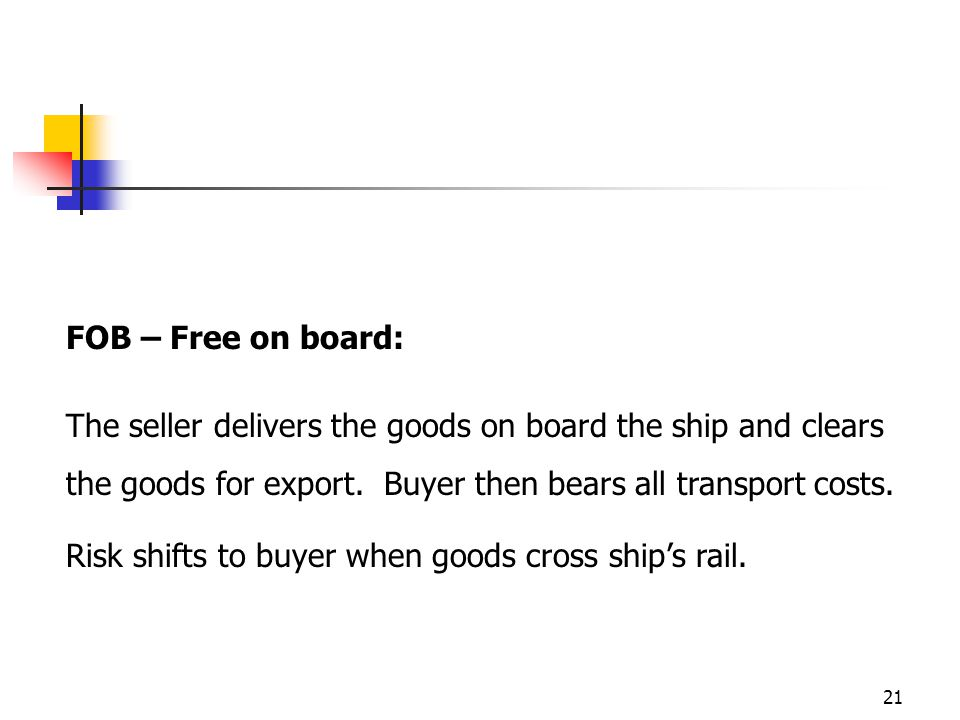 21 FOB – Free on board: The seller delivers the goods on board the ship and clears the goods for export. Buyer then bears all transport costs. Risk sh