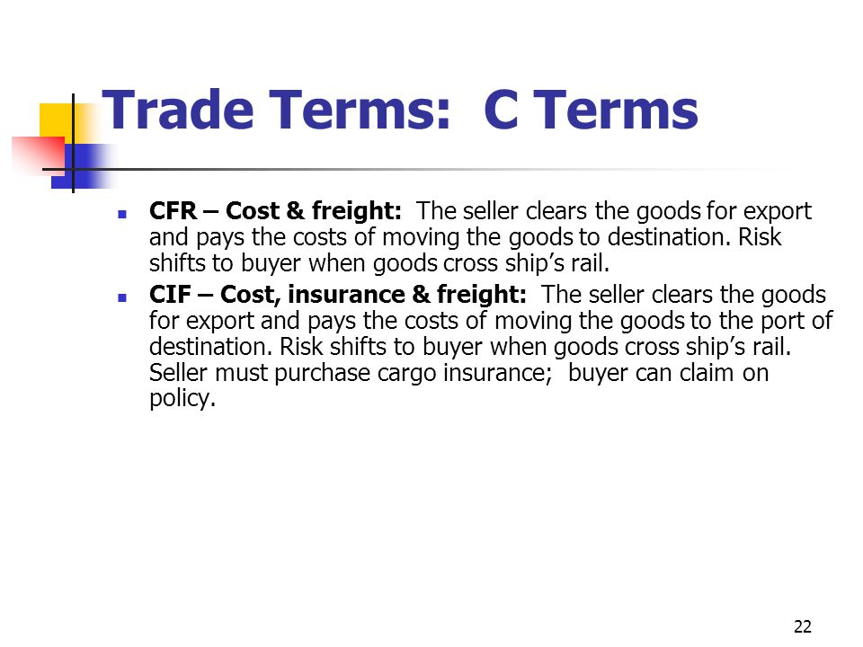 22 Trade Terms: C Terms CFR – Cost & freight: The seller clears the goods for export and pays the costs of moving the goods to destination. Risk shift