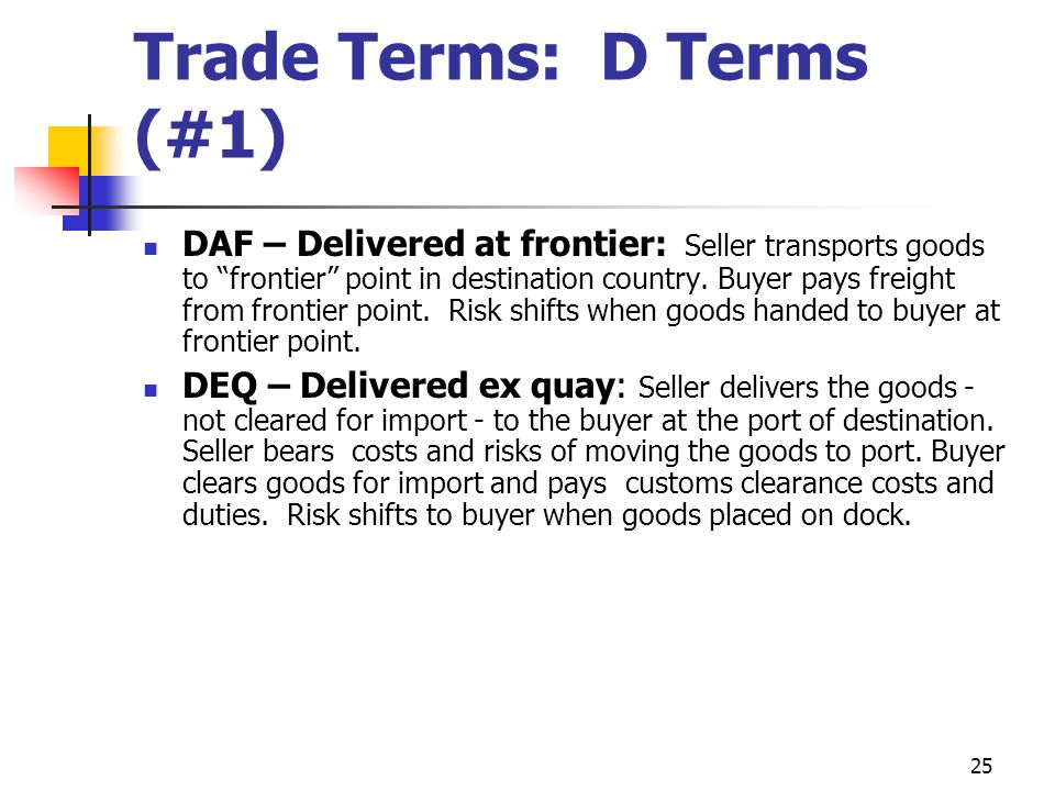 25 Trade Terms: D Terms (#1) DAF – Delivered at frontier: Seller transports goods to frontier point in destination country.