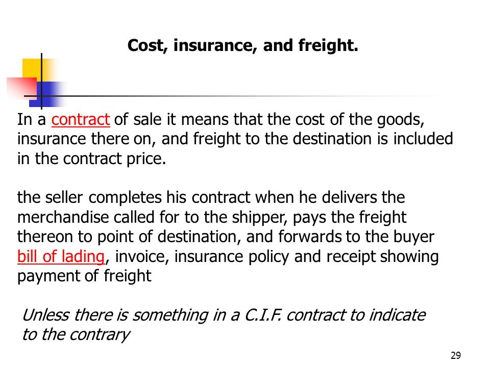 29 In a contract of sale it means that the cost of the goods, insurance there on, and freight to the destination is included in the contract price.con