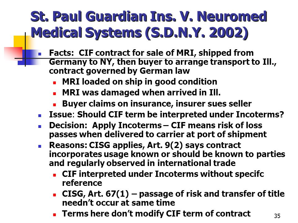 35 St. Paul Guardian Ins. V. Neuromed Medical Systems (S.D.N.Y. 2002) Facts: CIF contract for sale of MRI, shipped from Germany to NY, then buyer to a