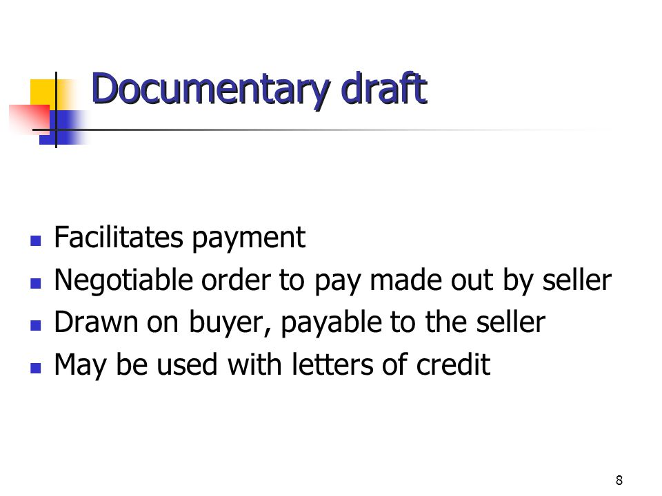 8 Documentary draft Facilitates payment Negotiable order to pay made out by seller Drawn on buyer, payable to the seller May be used with letters of c