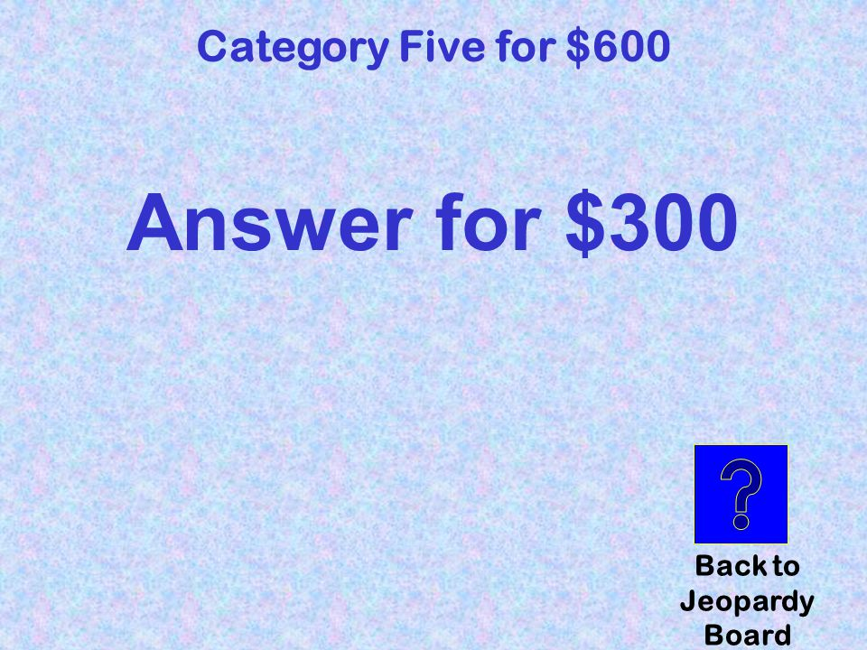 question Category Five for $600 Click here to check your answer