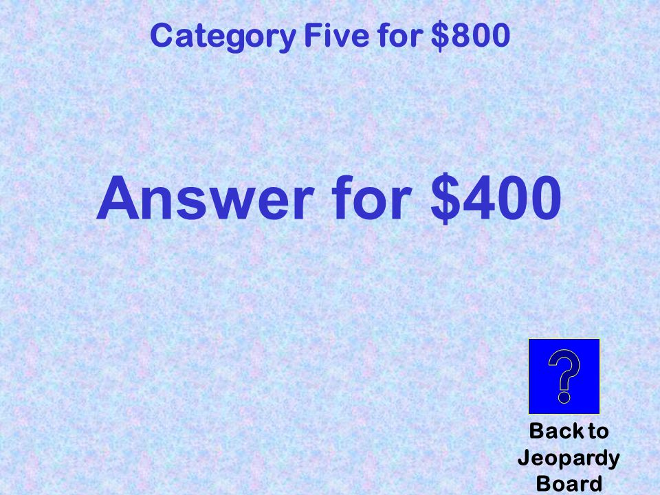 question Category Five for $800 Click here to check your answer