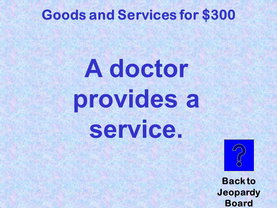 Does a doctor provide a good or service? Goods and Services for $300 Click here to check your answer