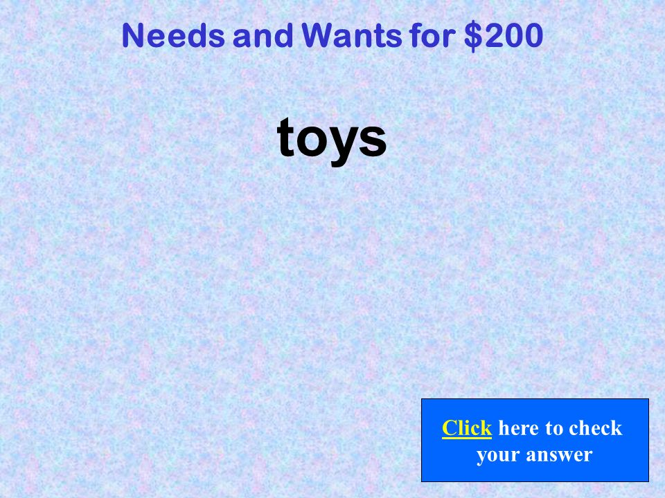 What are needs? Back to Jeopardy Board Needs and Wants for $100