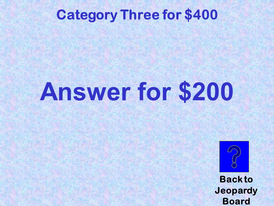 question Category Three for $400 Click here to check your answer