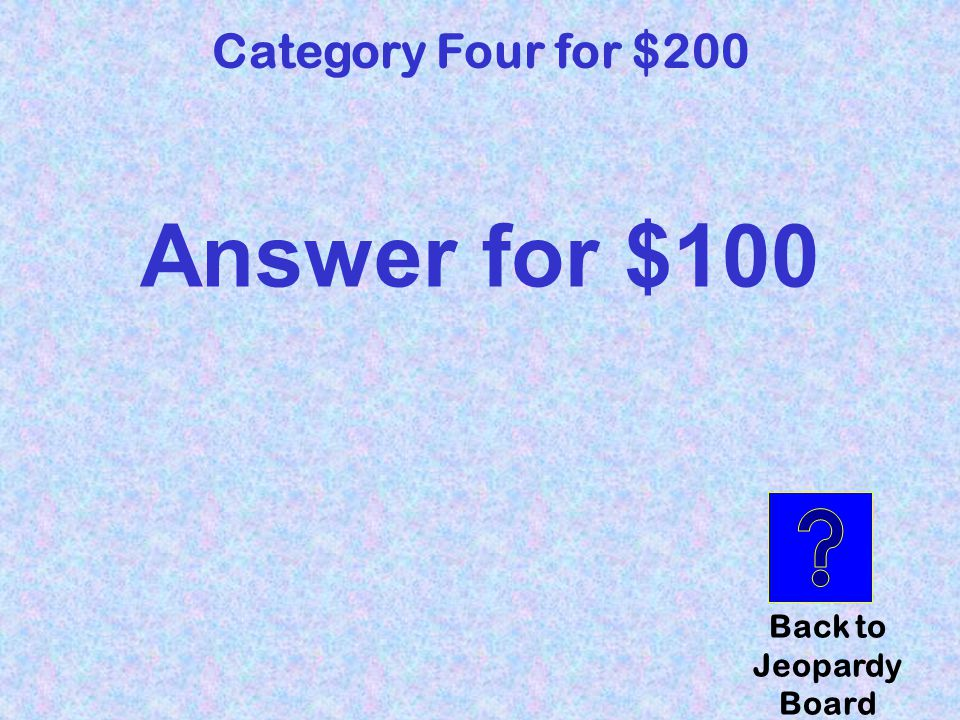 question Category Four for $200 Click here to check your answer
