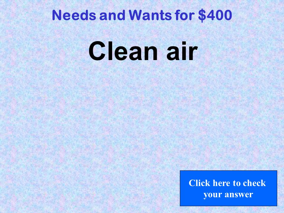 Needs and Wants for $400 Clean air Click here to check your answer