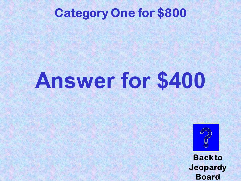 question Category Four for $800 Click here to check your answer