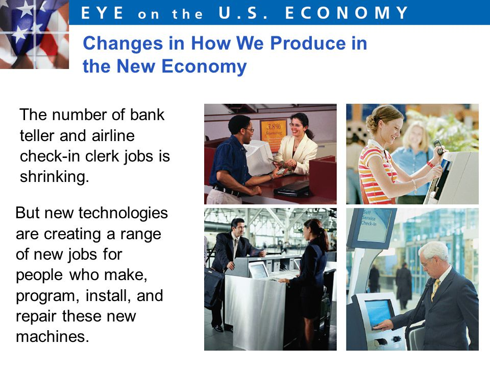 Changes in How We Produce in the New Economy The number of bank teller and airline check-in clerk jobs is shrinking.
