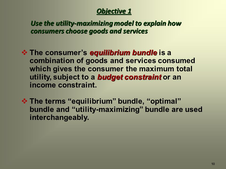 10 Objective 1 Use the utility-maximizing model to explain how consumers choose goods and services Objective 1 Use the utility-maximizing model to explain how consumers choose goods and services equilibrium bundle budget constraint The consumers equilibrium bundle is a combination of goods and services consumed which gives the consumer the maximum total utility, subject to a budget constraint or an income constraint.
