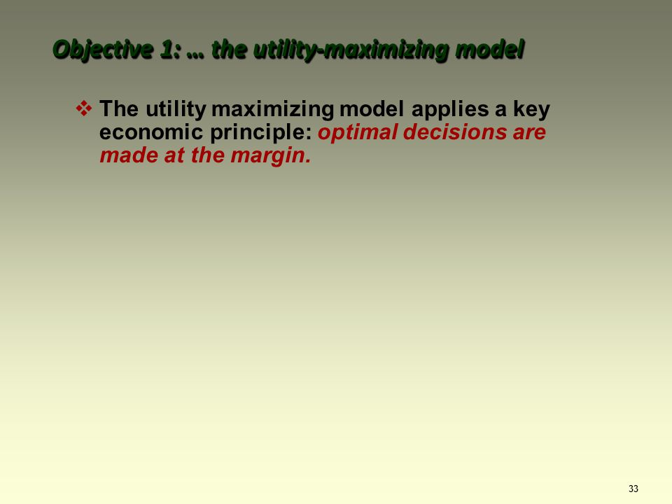 33 The utility maximizing model applies a key economic principle: optimal decisions are made at the margin.
