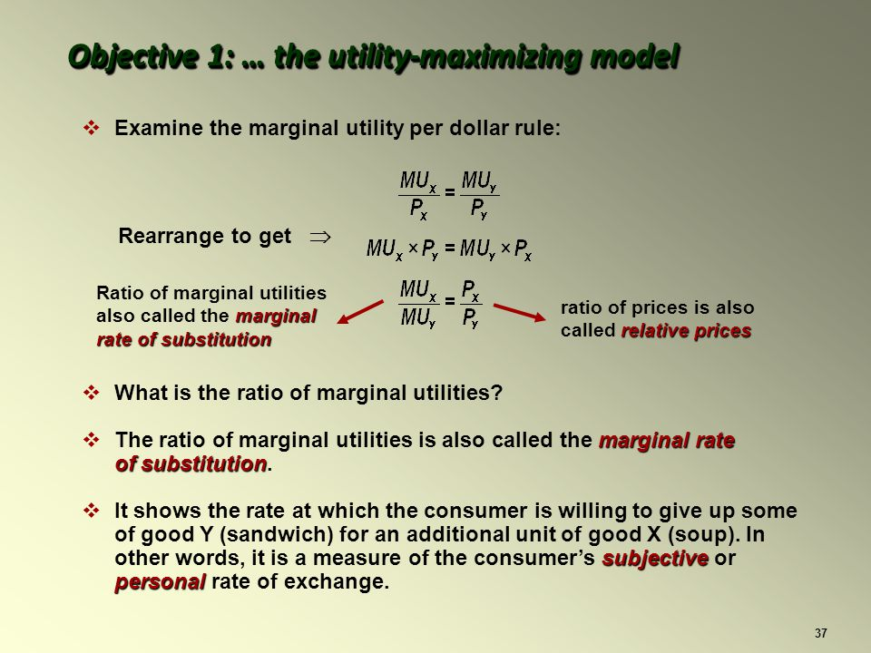 37 Examine the marginal utility per dollar rule: Rearrange to get relative prices ratio of prices is also called relative prices Ratio of marginal utilities marginal also called the marginal rate of substitution Objective 1: … the utility-maximizing model What is the ratio of marginal utilities.