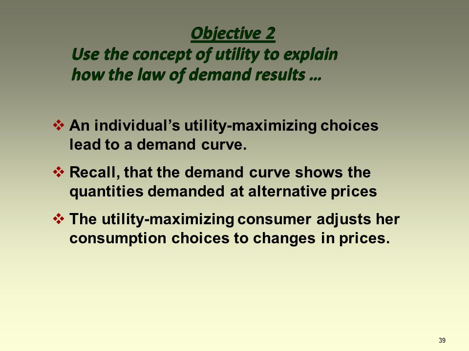 39 Objective 2 Use the concept of utility to explain how the law of demand results … Objective 2 Use the concept of utility to explain how the law of demand results … An individuals utility-maximizing choices lead to a demand curve.
