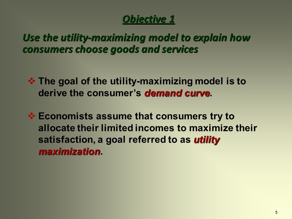 5 Objective 1 Use the utility-maximizing model to explain how consumers choose goods and services Objective 1 Use the utility-maximizing model to explain how consumers choose goods and services demand curve The goal of the utility-maximizing model is to derive the consumers demand curve.