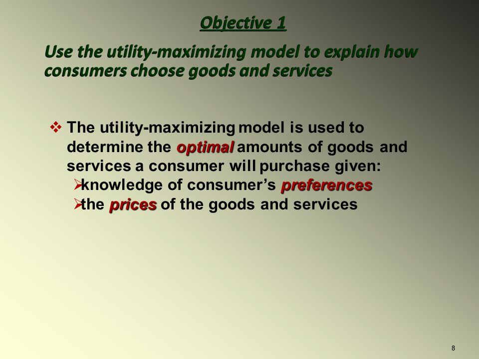 8 Objective 1 Use the utility-maximizing model to explain how consumers choose goods and services Objective 1 Use the utility-maximizing model to explain how consumers choose goods and services optimal The utility-maximizing model is used to determine the optimal amounts of goods and services a consumer will purchase given: preferences knowledge of consumers preferences prices the prices of the goods and services
